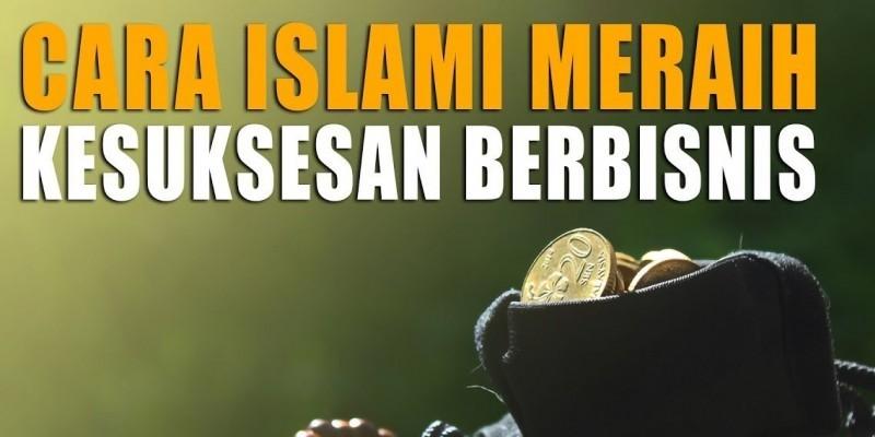 CARA ISLAMI MERAIH KESUKSESAN BERBISNIS