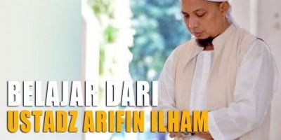 Belajar Dari Ustadz Arifin Ilham