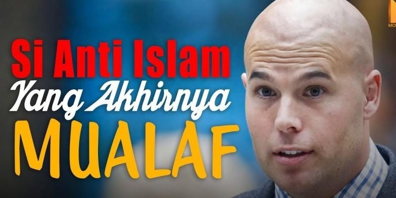 SI ANTI ISLAM YANG AKHIRNYA MUALAF